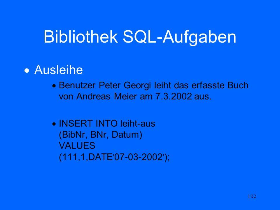 102 Bibliothek SQL-Aufgaben Ausleihe Benutzer Peter Georgi leiht das erfasste Buch von Andreas Meier am 7.3.2002 aus. INSERT INTO leiht-aus (BibNr, BN