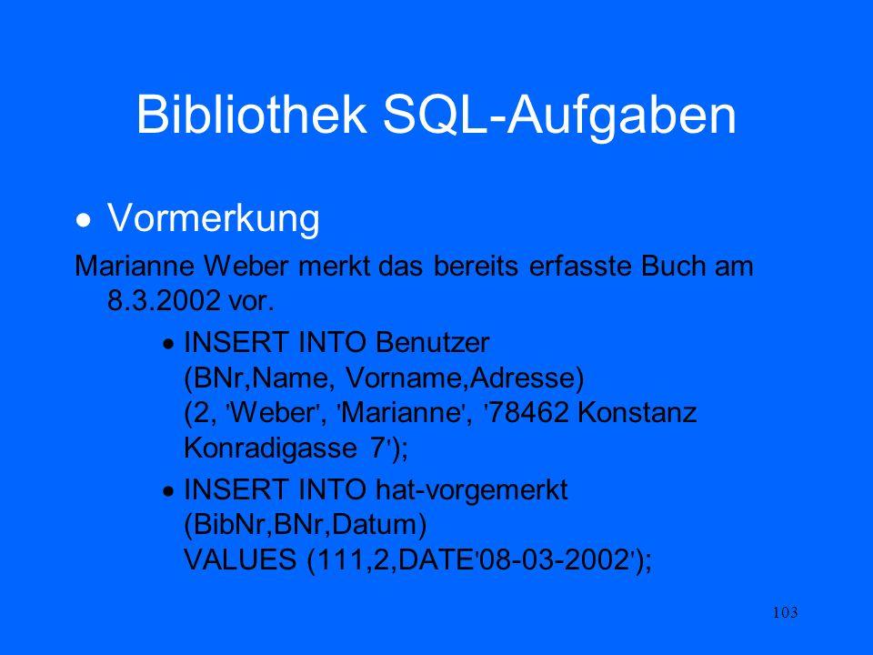 103 Bibliothek SQL-Aufgaben Vormerkung Marianne Weber merkt das bereits erfasste Buch am 8.3.2002 vor. INSERT INTO Benutzer (BNr,Name, Vorname,Adresse