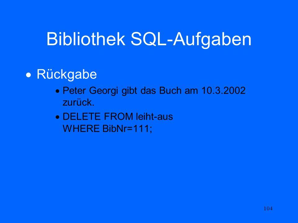 104 Bibliothek SQL-Aufgaben Rückgabe Peter Georgi gibt das Buch am 10.3.2002 zurück. DELETE FROM leiht-aus WHERE BibNr=111;