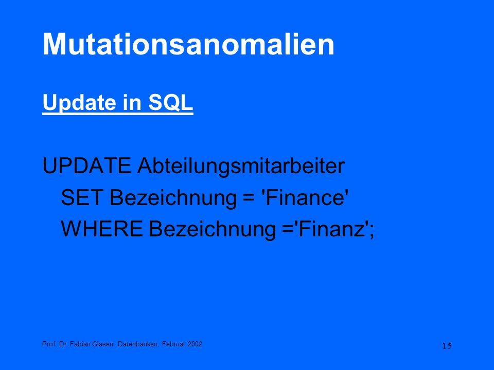 15 Mutationsanomalien Update in SQL UPDATE Abteilungsmitarbeiter SET Bezeichnung = 'Finance' WHERE Bezeichnung ='Finanz'; Prof. Dr. Fabian Glasen, Dat