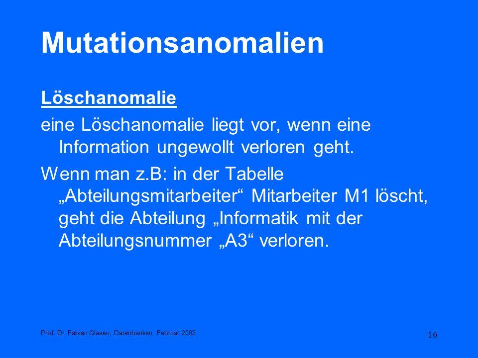16 Mutationsanomalien Löschanomalie eine Löschanomalie liegt vor, wenn eine Information ungewollt verloren geht. Wenn man z.B: in der Tabelle Abteilun