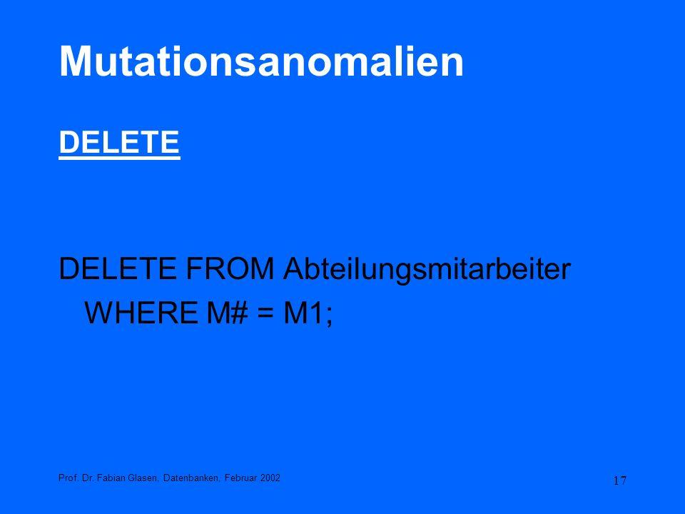 17 Mutationsanomalien DELETE DELETE FROM Abteilungsmitarbeiter WHERE M# = M1; Prof. Dr. Fabian Glasen, Datenbanken, Februar 2002