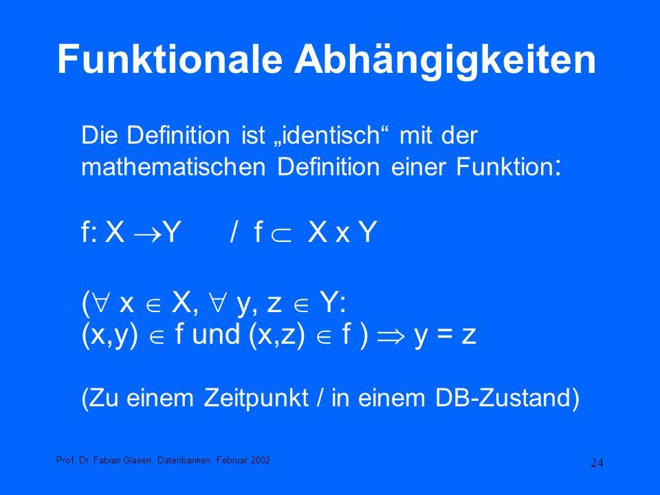24 Funktionale Abhängigkeiten Die Definition ist identisch mit der mathematischen Definition einer Funktion : f: X Y / f X x Y ( x X, y, z Y: (x,y) f