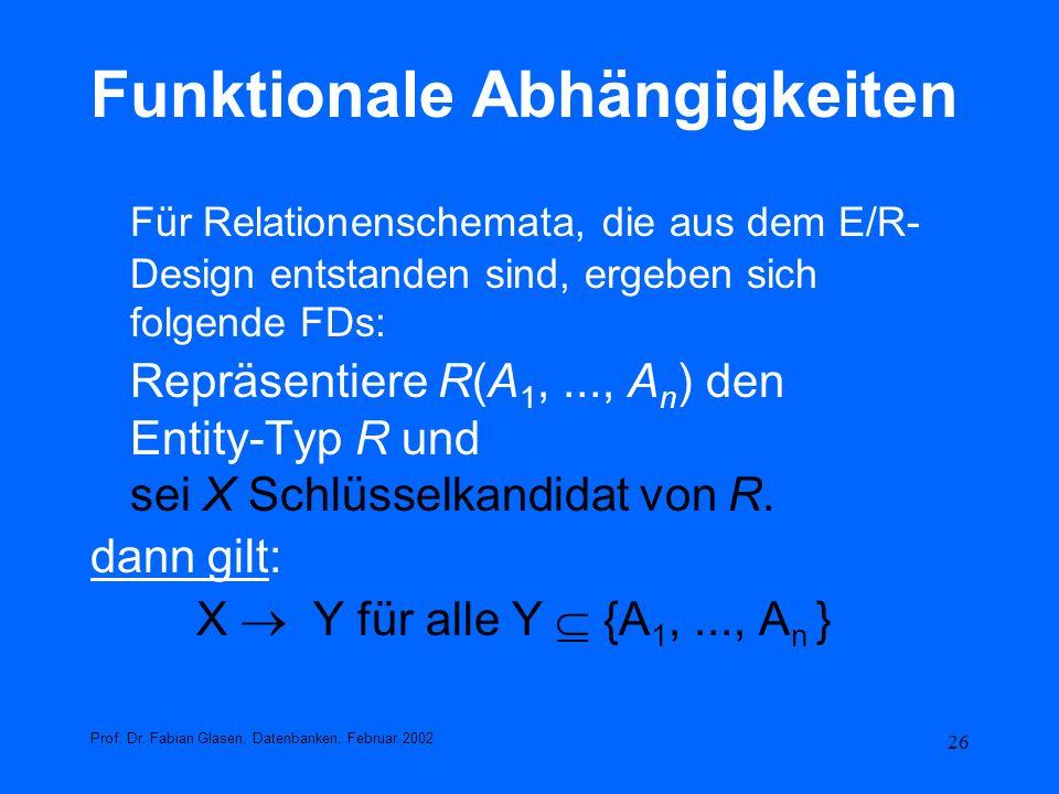 26 Funktionale Abhängigkeiten Für Relationenschemata, die aus dem E/R- Design entstanden sind, ergeben sich folgende FDs: Repräsentiere R(A 1,..., A n