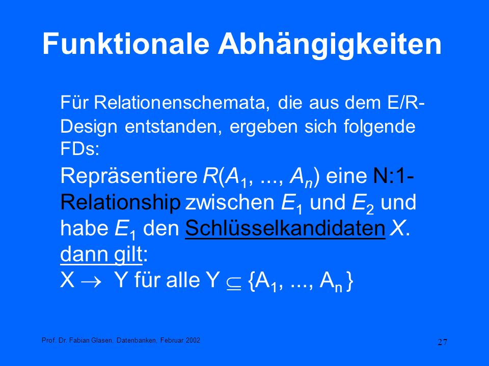 27 Funktionale Abhängigkeiten Für Relationenschemata, die aus dem E/R- Design entstanden, ergeben sich folgende FDs: Repräsentiere R(A 1,..., A n ) ei