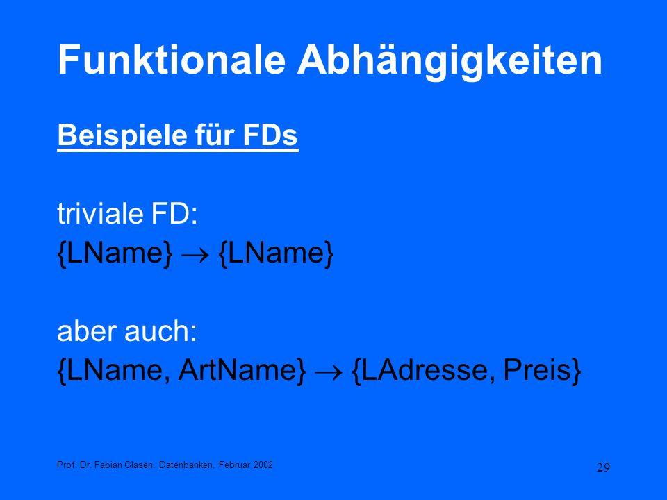 29 Funktionale Abhängigkeiten Beispiele für FDs triviale FD: {LName} aber auch: {LName, ArtName} {LAdresse, Preis} Prof. Dr. Fabian Glasen, Datenbanke