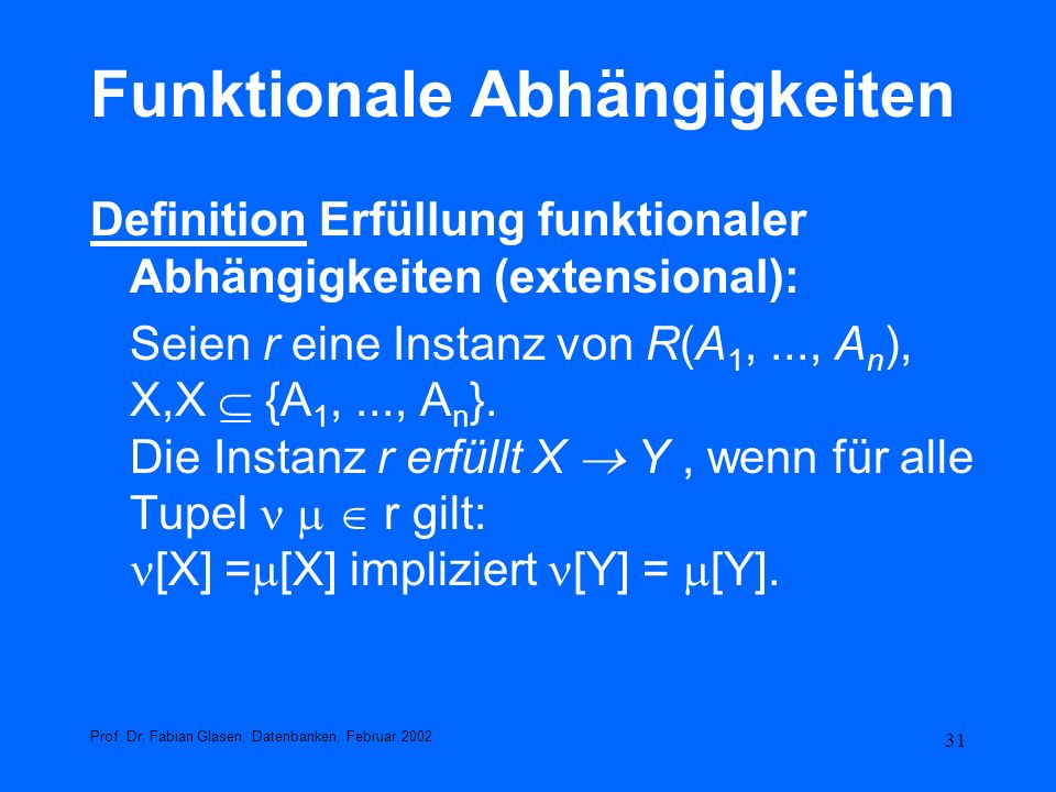 31 Funktionale Abhängigkeiten Definition Erfüllung funktionaler Abhängigkeiten (extensional): Seien r eine Instanz von R(A 1,..., A n ), X,X {A 1,...,