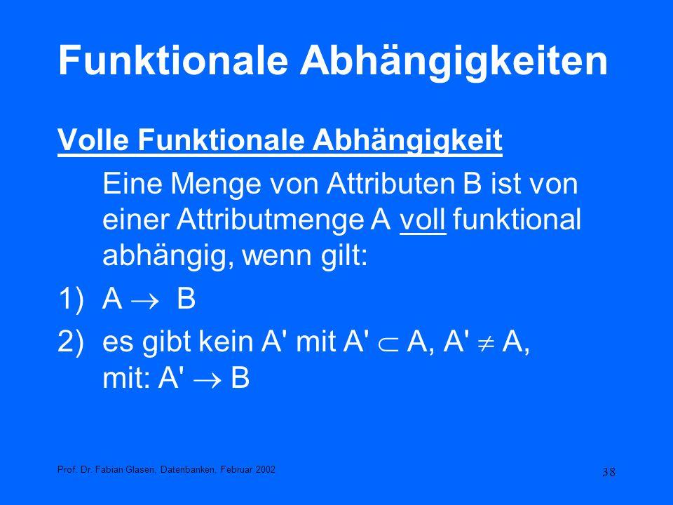 38 Funktionale Abhängigkeiten Volle Funktionale Abhängigkeit Eine Menge von Attributen B ist von einer Attributmenge A voll funktional abhängig, wenn