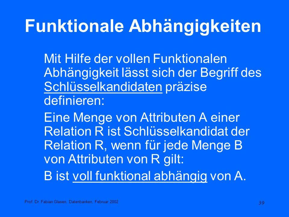 39 Funktionale Abhängigkeiten Mit Hilfe der vollen Funktionalen Abhängigkeit lässt sich der Begriff des Schlüsselkandidaten präzise definieren: Eine M