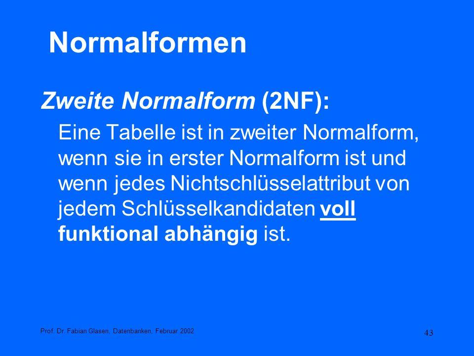 43 Normalformen Zweite Normalform (2NF): Eine Tabelle ist in zweiter Normalform, wenn sie in erster Normalform ist und wenn jedes Nichtschlüsselattrib