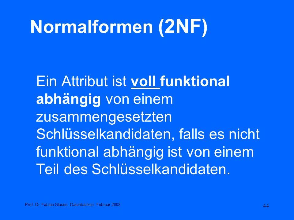 44 Normalformen (2NF) Ein Attribut ist voll funktional abhängig von einem zusammengesetzten Schlüsselkandidaten, falls es nicht funktional abhängig is