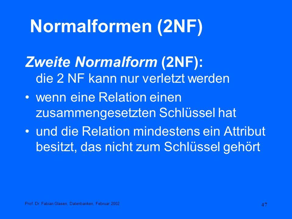 47 Normalformen (2NF) Zweite Normalform (2NF): die 2 NF kann nur verletzt werden wenn eine Relation einen zusammengesetzten Schlüssel hat und die Rela