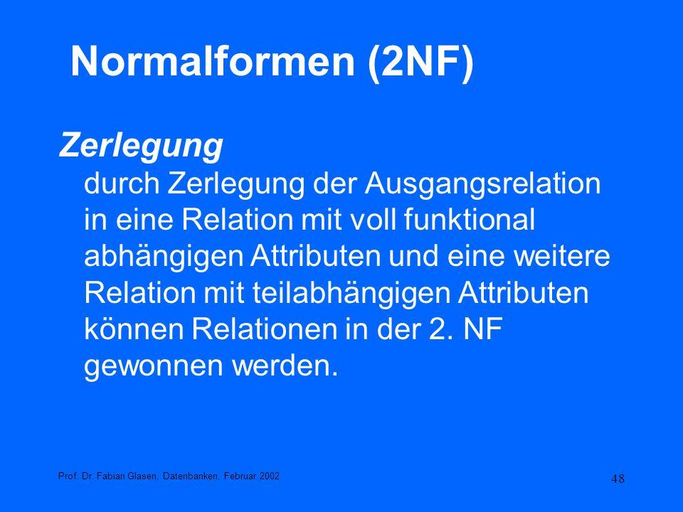 48 Normalformen (2NF) Zerlegung durch Zerlegung der Ausgangsrelation in eine Relation mit voll funktional abhängigen Attributen und eine weitere Relat