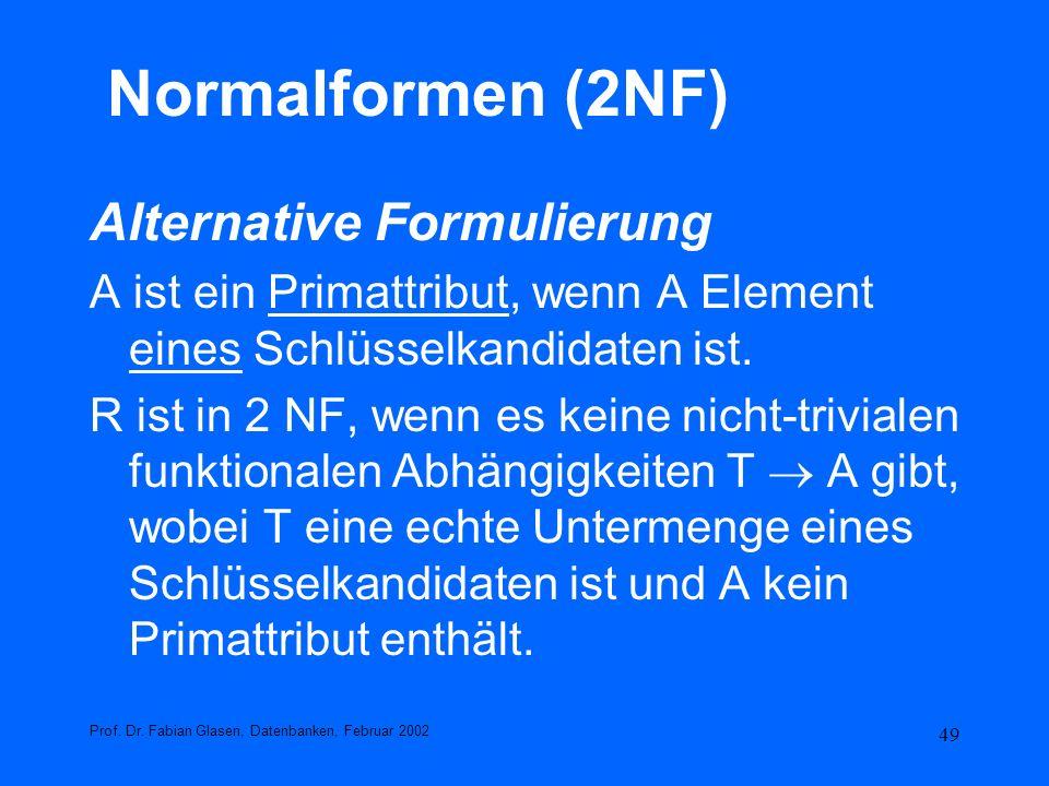 49 Normalformen (2NF) Alternative Formulierung A ist ein Primattribut, wenn A Element eines Schlüsselkandidaten ist. R ist in 2 NF, wenn es keine nich