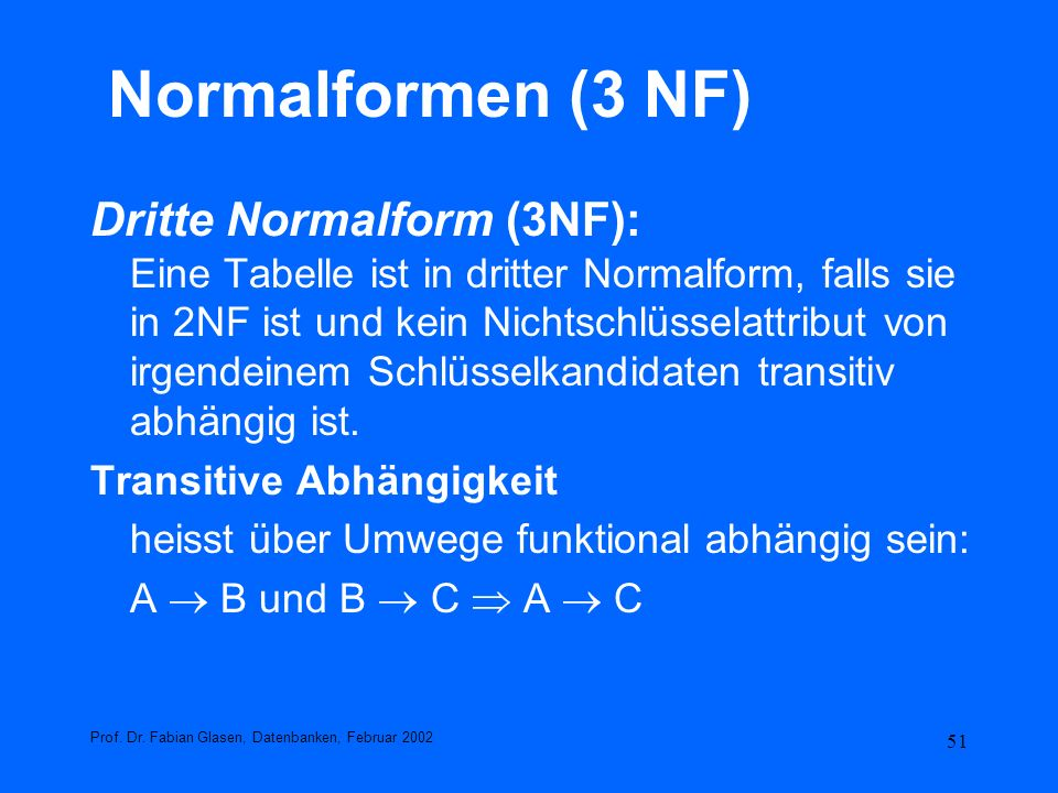 51 Normalformen (3 NF) Dritte Normalform (3NF): Eine Tabelle ist in dritter Normalform, falls sie in 2NF ist und kein Nichtschlüsselattribut von irgen