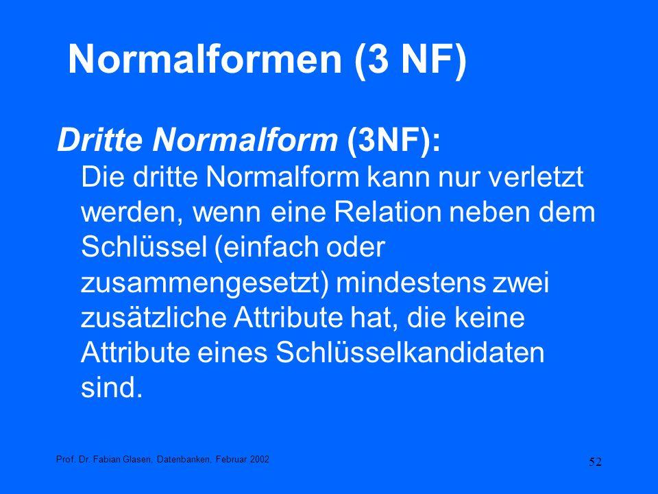 52 Normalformen (3 NF) Dritte Normalform (3NF): Die dritte Normalform kann nur verletzt werden, wenn eine Relation neben dem Schlüssel (einfach oder z