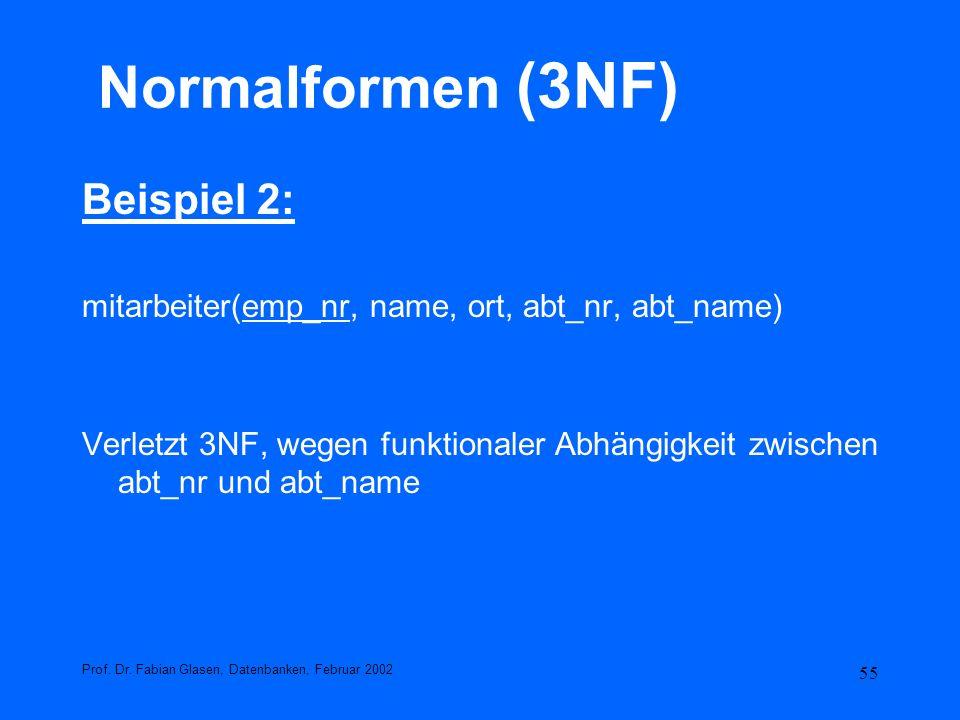55 Normalformen (3NF) Beispiel 2: mitarbeiter(emp_nr, name, ort, abt_nr, abt_name) Verletzt 3NF, wegen funktionaler Abhängigkeit zwischen abt_nr und a