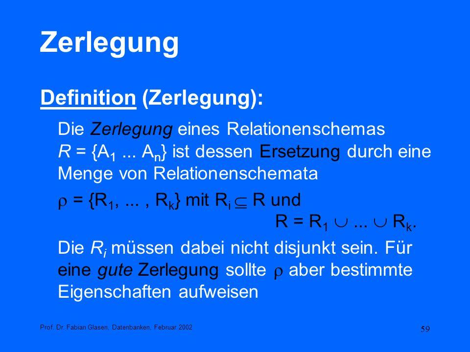 59 Zerlegung Definition (Zerlegung): Die Zerlegung eines Relationenschemas R = {A 1... A n } ist dessen Ersetzung durch eine Menge von Relationenschem