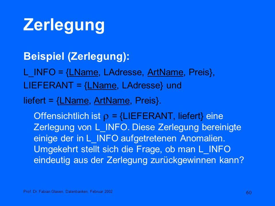 60 Zerlegung Beispiel (Zerlegung): L_INFO = {LName, LAdresse, ArtName, Preis}, LIEFERANT = {LName, LAdresse} und liefert = {LName, ArtName, Preis}. Of
