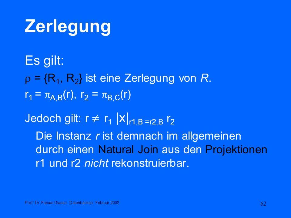 62 Zerlegung Es gilt: = {R 1, R 2 } ist eine Zerlegung von R. r 1 = A,B (r), r 2 = B,C (r) Jedoch gilt: r r 1 |x| r1.B =r2.B r 2 Die Instanz r ist dem