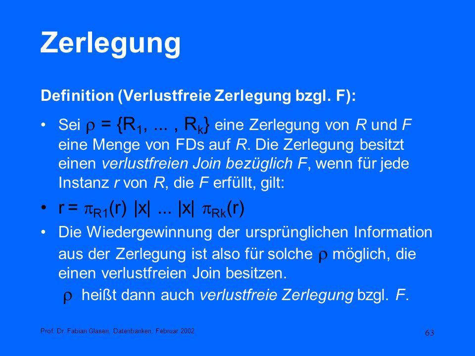 63 Zerlegung Definition (Verlustfreie Zerlegung bzgl. F): Sei = {R 1,..., R k } eine Zerlegung von R und F eine Menge von FDs auf R. Die Zerlegung bes