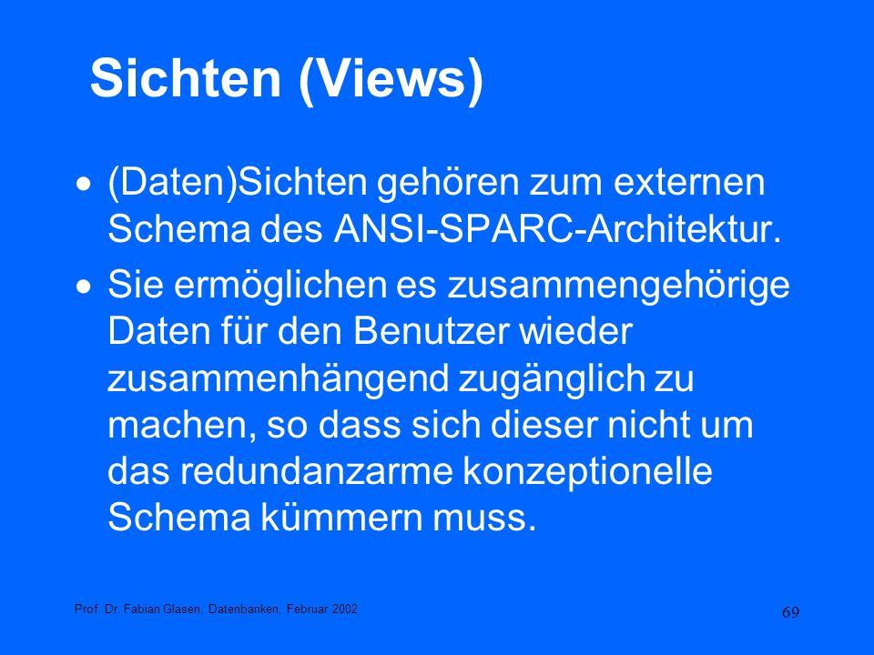 69 Sichten (Views) (Daten)Sichten gehören zum externen Schema des ANSI-SPARC-Architektur. Sie ermöglichen es zusammengehörige Daten für den Benutzer w