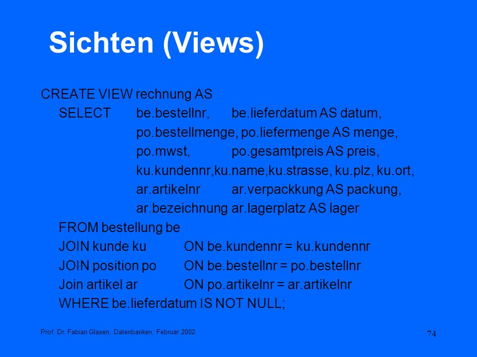 74 Sichten (Views) CREATE VIEW rechnung AS SELECT be.bestellnr, be.lieferdatum AS datum, po.bestellmenge, po.liefermenge AS menge, po.mwst,po.gesamtpr