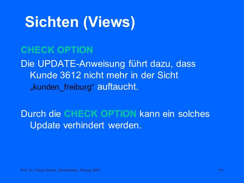 77 Sichten (Views) CHECK OPTION Die UPDATE-Anweisung führt dazu, dass Kunde 3612 nicht mehr in der Sicht kunden_freiburg auftaucht. Durch die CHECK OP