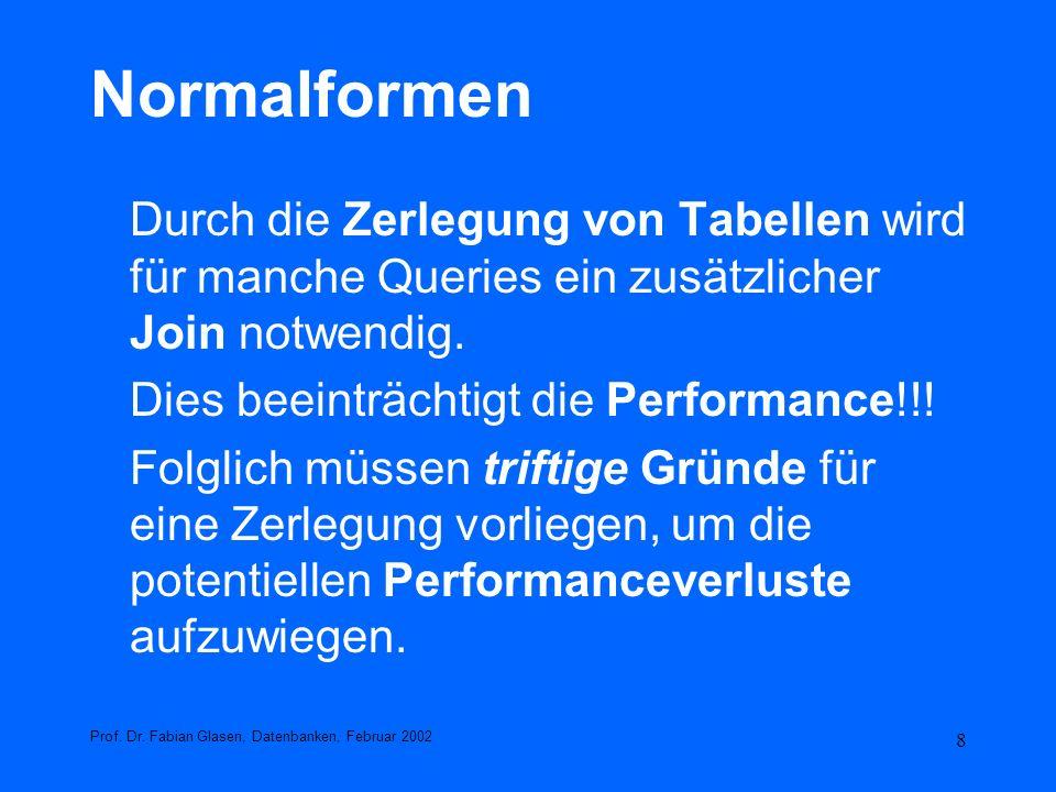 8 Normalformen Durch die Zerlegung von Tabellen wird für manche Queries ein zusätzlicher Join notwendig. Dies beeinträchtigt die Performance!!! Folgli