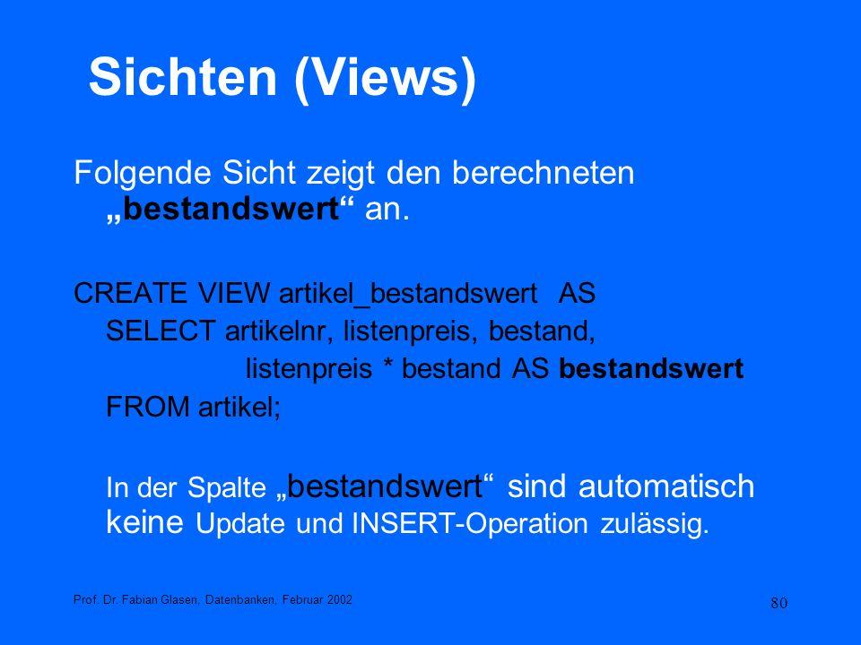 80 Sichten (Views) Folgende Sicht zeigt den berechnetenbestandswert an. CREATE VIEW artikel_bestandswert AS SELECT artikelnr, listenpreis, bestand, li