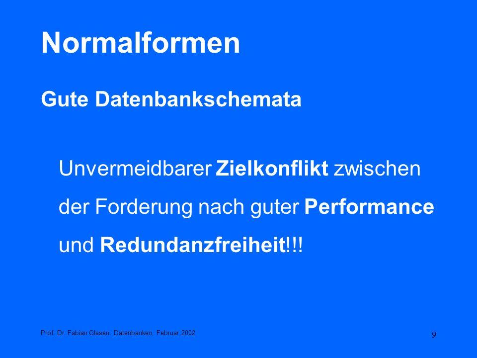 9 Normalformen Gute Datenbankschemata Unvermeidbarer Zielkonflikt zwischen der Forderung nach guter Performance und Redundanzfreiheit!!! Prof. Dr. Fab
