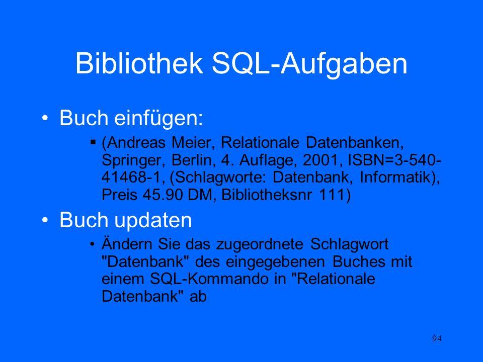 94 Bibliothek SQL-Aufgaben Buch einfügen: (Andreas Meier, Relationale Datenbanken, Springer, Berlin, 4. Auflage, 2001, ISBN=3-540- 41468-1, (Schlagwor