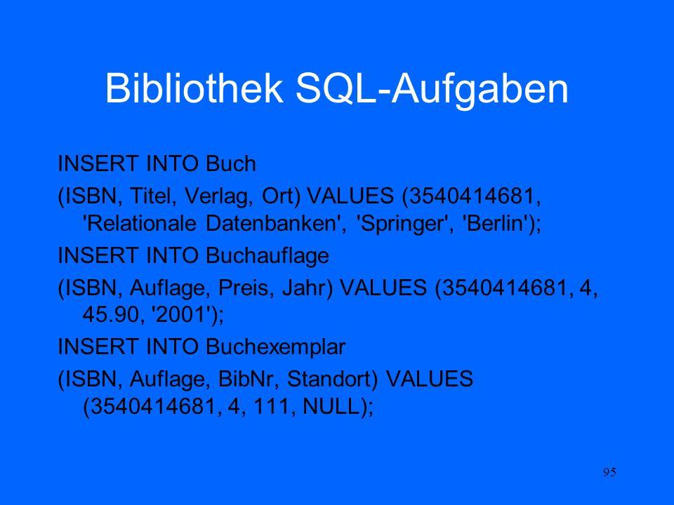 95 Bibliothek SQL-Aufgaben INSERT INTO Buch (ISBN, Titel, Verlag, Ort) VALUES (3540414681, 'Relationale Datenbanken', 'Springer', 'Berlin'); INSERT IN