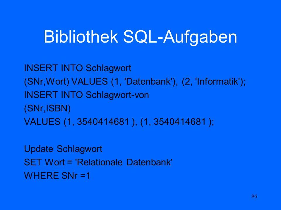 96 Bibliothek SQL-Aufgaben INSERT INTO Schlagwort (SNr,Wort) VALUES (1, 'Datenbank'), (2, 'Informatik'); INSERT INTO Schlagwort-von (SNr,ISBN) VALUES