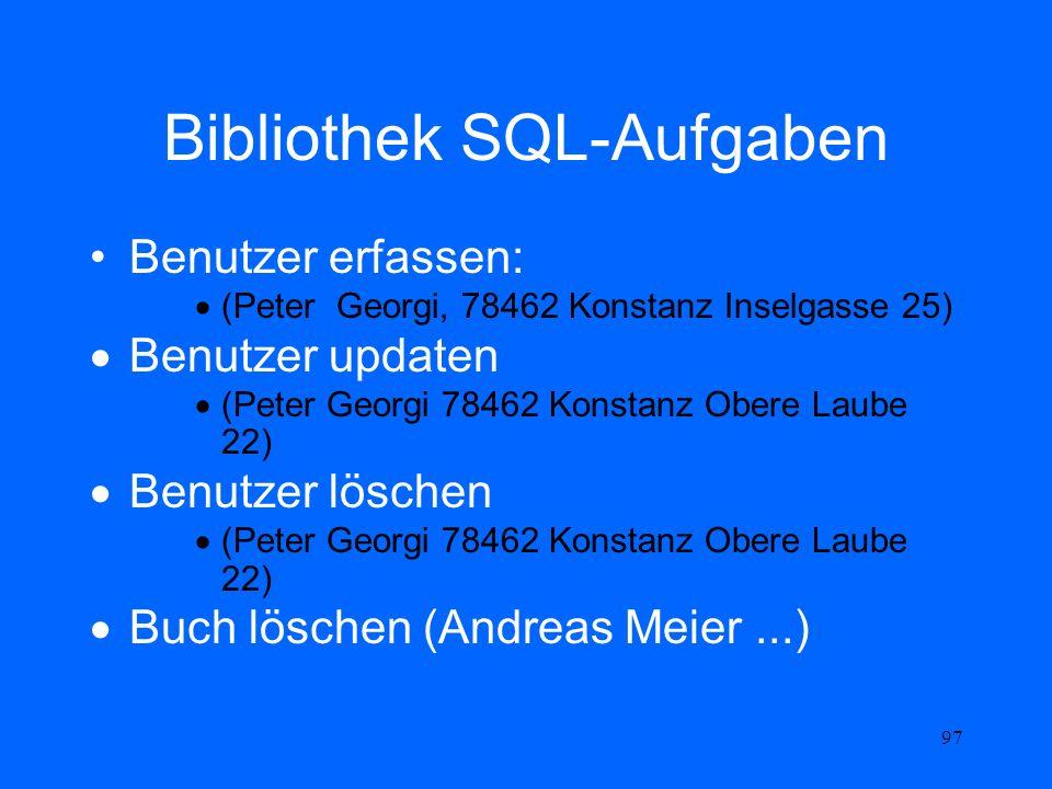 97 Bibliothek SQL-Aufgaben Benutzer erfassen: (Peter Georgi, 78462 Konstanz Inselgasse 25) Benutzer updaten (Peter Georgi 78462 Konstanz Obere Laube 2