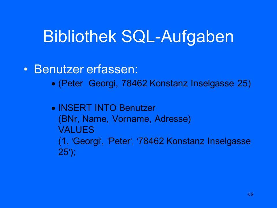 98 Bibliothek SQL-Aufgaben Benutzer erfassen: (Peter Georgi, 78462 Konstanz Inselgasse 25) INSERT INTO Benutzer (BNr, Name, Vorname, Adresse) VALUES (