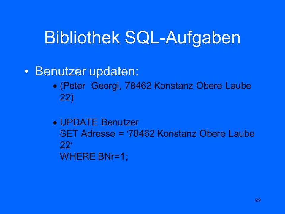 99 Bibliothek SQL-Aufgaben Benutzer updaten: (Peter Georgi, 78462 Konstanz Obere Laube 22) UPDATE Benutzer SET Adresse = ' 78462 Konstanz Obere Laube