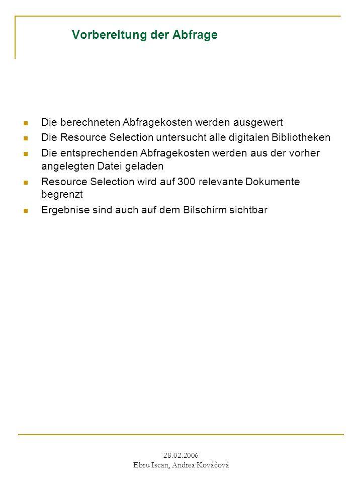 28.02.2006 Ebru Iscan, Andrea Kováčová Vorbereitung der Abfrage Die berechneten Abfragekosten werden ausgewert Die Resource Selection untersucht alle digitalen Bibliotheken Die entsprechenden Abfragekosten werden aus der vorher angelegten Datei geladen Resource Selection wird auf 300 relevante Dokumente begrenzt Ergebnise sind auch auf dem Bilschirm sichtbar
