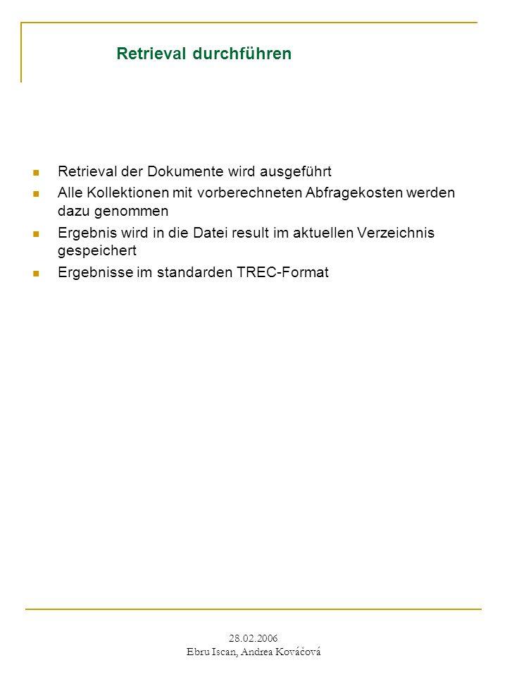 28.02.2006 Ebru Iscan, Andrea Kováčová Retrieval durchführen Retrieval der Dokumente wird ausgeführt Alle Kollektionen mit vorberechneten Abfragekosten werden dazu genommen Ergebnis wird in die Datei result im aktuellen Verzeichnis gespeichert Ergebnisse im standarden TREC-Format
