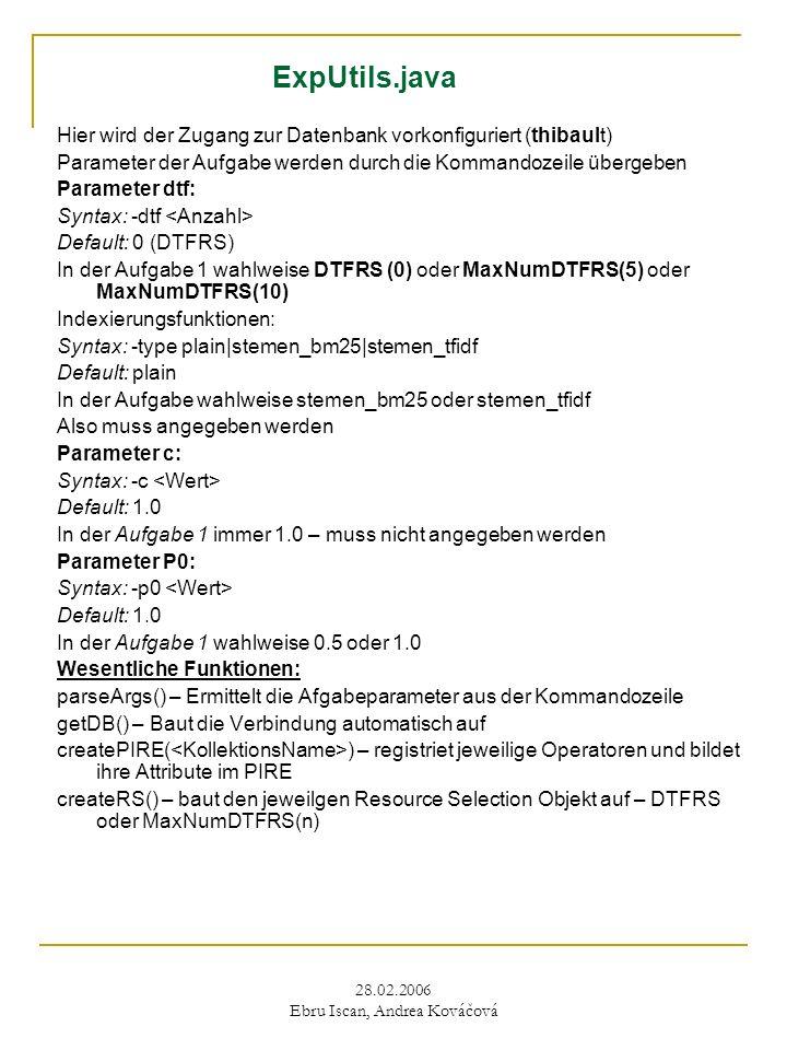28.02.2006 Ebru Iscan, Andrea Kováčová ExpUtils.java Hier wird der Zugang zur Datenbank vorkonfiguriert (thibault) Parameter der Aufgabe werden durch die Kommandozeile übergeben Parameter dtf: Syntax: -dtf Default: 0 (DTFRS) In der Aufgabe 1 wahlweise DTFRS (0) oder MaxNumDTFRS(5) oder MaxNumDTFRS(10) Indexierungsfunktionen: Syntax: -type plain|stemen_bm25|stemen_tfidf Default: plain In der Aufgabe wahlweise stemen_bm25 oder stemen_tfidf Also muss angegeben werden Parameter c: Syntax: -c Default: 1.0 In der Aufgabe 1 immer 1.0 – muss nicht angegeben werden Parameter P0: Syntax: -p0 Default: 1.0 In der Aufgabe 1 wahlweise 0.5 oder 1.0 Wesentliche Funktionen: parseArgs() – Ermittelt die Afgabeparameter aus der Kommandozeile getDB() – Baut die Verbindung automatisch auf createPIRE( ) – registriet jeweilige Operatoren und bildet ihre Attribute im PIRE createRS() – baut den jeweilgen Resource Selection Objekt auf – DTFRS oder MaxNumDTFRS(n)