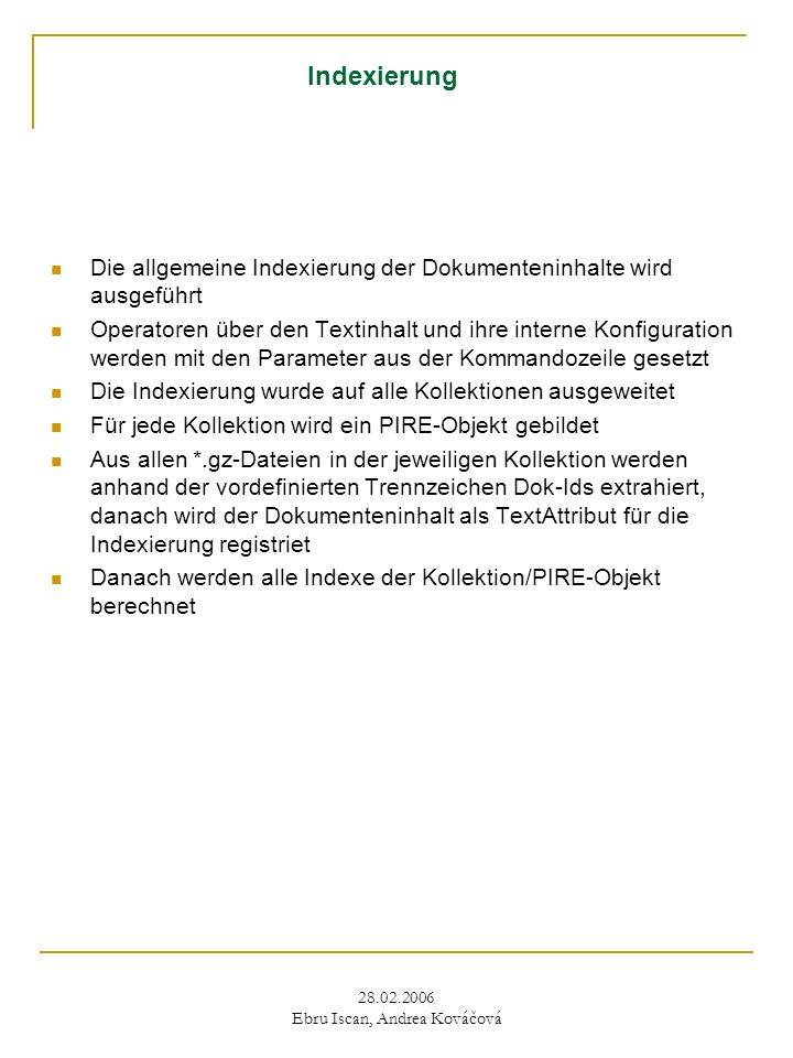 28.02.2006 Ebru Iscan, Andrea Kováčová Indexierung Die allgemeine Indexierung der Dokumenteninhalte wird ausgeführt Operatoren über den Textinhalt und ihre interne Konfiguration werden mit den Parameter aus der Kommandozeile gesetzt Die Indexierung wurde auf alle Kollektionen ausgeweitet Für jede Kollektion wird ein PIRE-Objekt gebildet Aus allen *.gz-Dateien in der jeweiligen Kollektion werden anhand der vordefinierten Trennzeichen Dok-Ids extrahiert, danach wird der Dokumenteninhalt als TextAttribut für die Indexierung registriet Danach werden alle Indexe der Kollektion/PIRE-Objekt berechnet