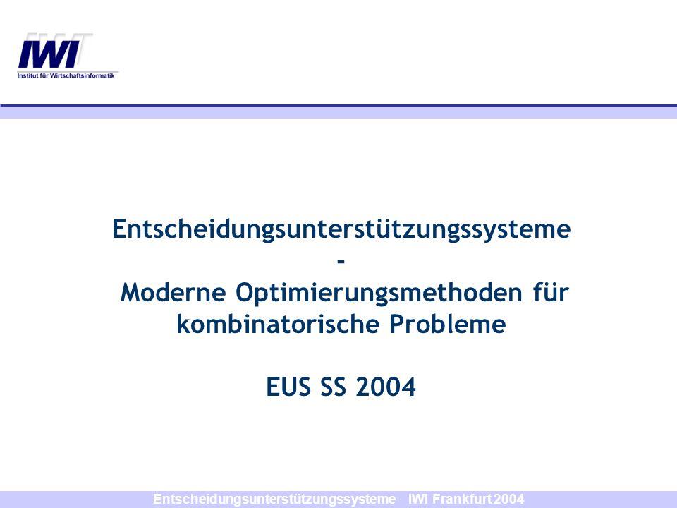 Entscheidungsunterstützungssysteme IWI Frankfurt 2004 Entscheidungsunterstützungssysteme - Moderne Optimierungsmethoden für kombinatorische Probleme E