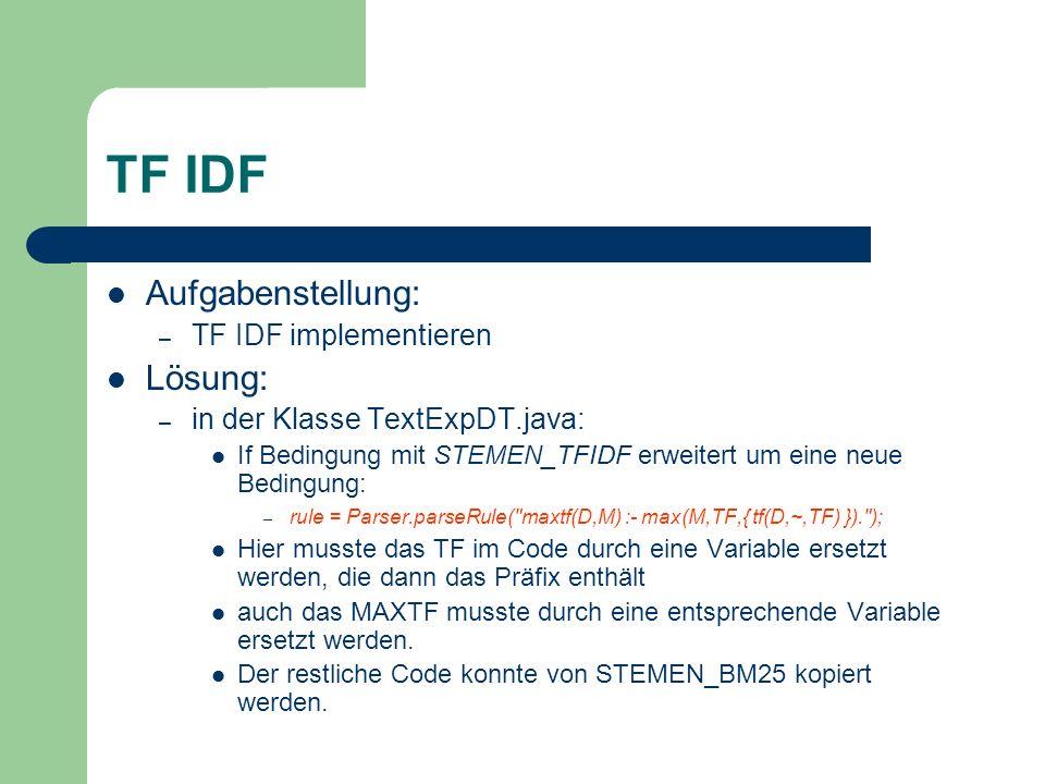 TF IDF Aufgabenstellung: – TF IDF implementieren Lösung: – in der Klasse TextExpDT.java: If Bedingung mit STEMEN_TFIDF erweitert um eine neue Bedingun