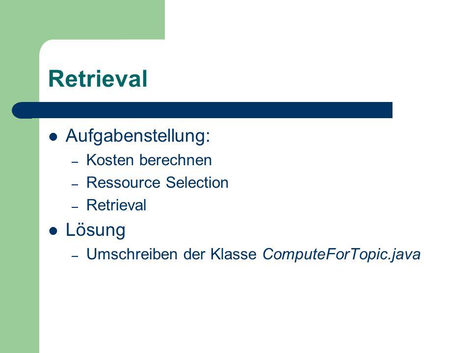 Retrieval Aufgabenstellung: – Kosten berechnen – Ressource Selection – Retrieval Lösung – Umschreiben der Klasse ComputeForTopic.java