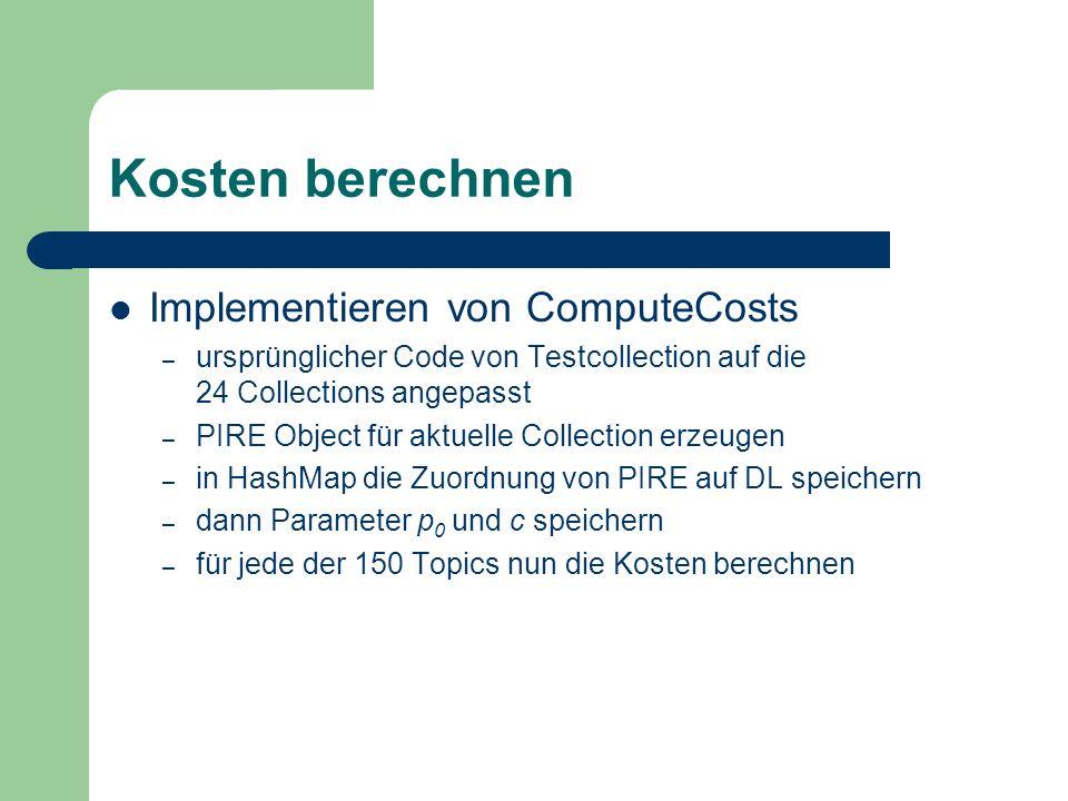 Kosten berechnen Implementieren von ComputeCosts – ursprünglicher Code von Testcollection auf die 24 Collections angepasst – PIRE Object für aktuelle