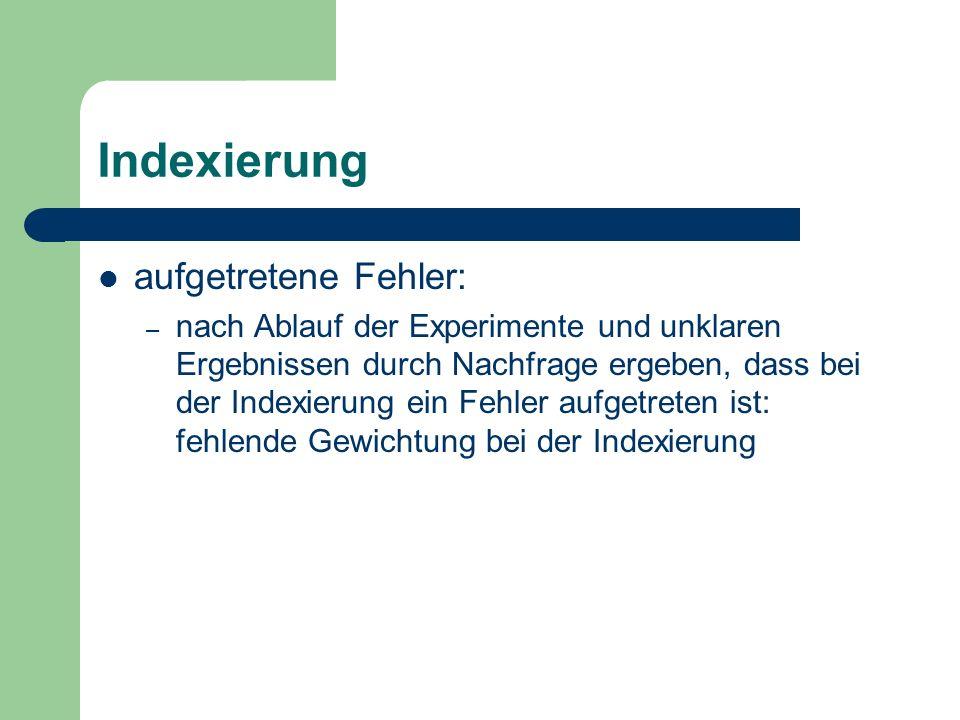 Indexierung aufgetretene Fehler: – nach Ablauf der Experimente und unklaren Ergebnissen durch Nachfrage ergeben, dass bei der Indexierung ein Fehler a