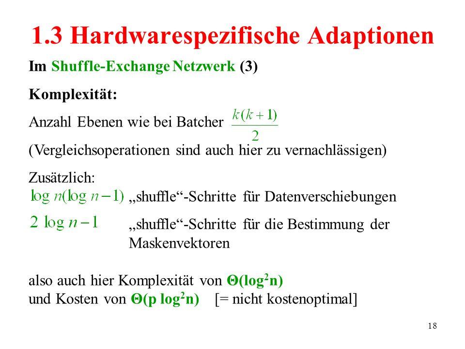 18 Im Shuffle-Exchange Netzwerk (3) Komplexität: Anzahl Ebenen wie bei Batcher (Vergleichsoperationen sind auch hier zu vernachlässigen) Zusätzlich: shuffle-Schritte für Datenverschiebungen shuffle-Schritte für die Bestimmung der Maskenvektoren also auch hier Komplexität von Θ(log 2 n) und Kosten von Θ(p log 2 n) [= nicht kostenoptimal] 1.3 Hardwarespezifische Adaptionen