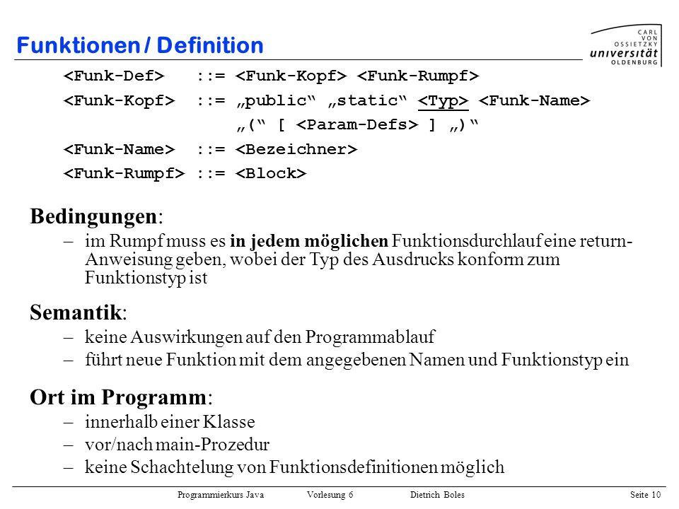 Programmierkurs Java Vorlesung 6 Dietrich Boles Seite 10 Funktionen / Definition Ort im Programm: –innerhalb einer Klasse –vor/nach main-Prozedur –kei
