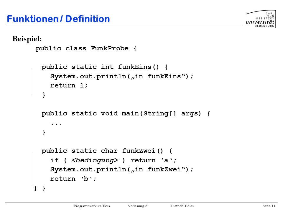 Programmierkurs Java Vorlesung 6 Dietrich Boles Seite 11 Funktionen / Definition Beispiel : public class FunkProbe { public static int funkEins() { Sy