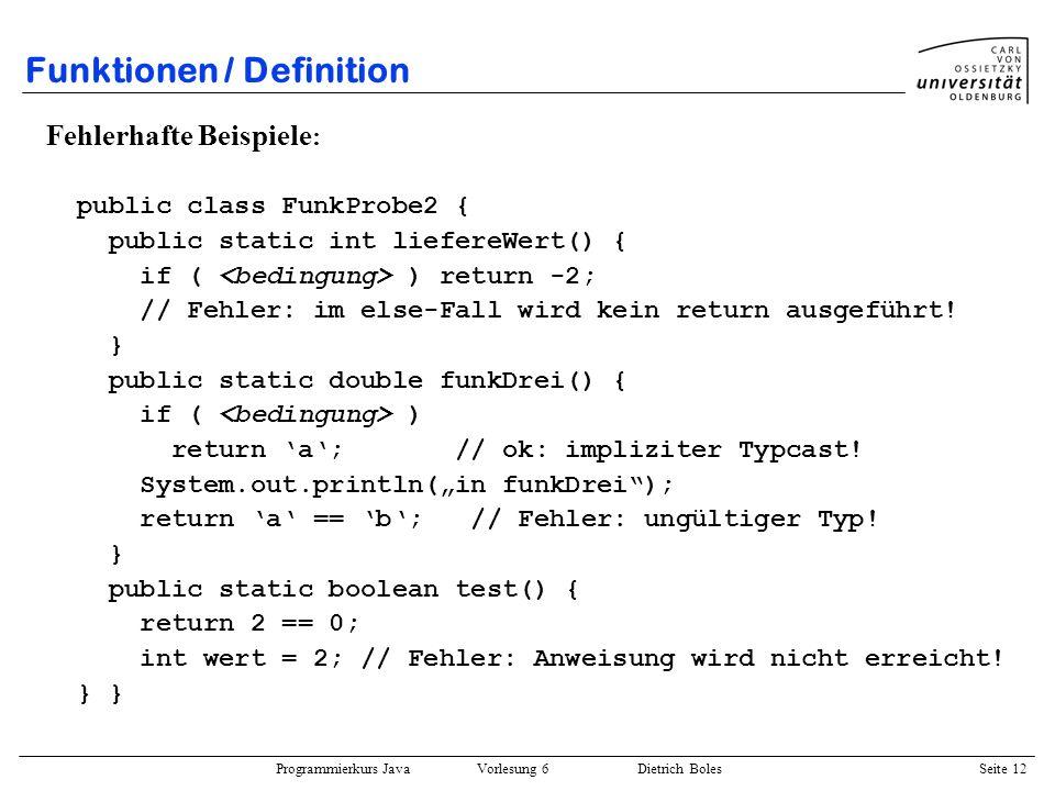 Programmierkurs Java Vorlesung 6 Dietrich Boles Seite 12 Funktionen / Definition Fehlerhafte Beispiele : public class FunkProbe2 { public static int l